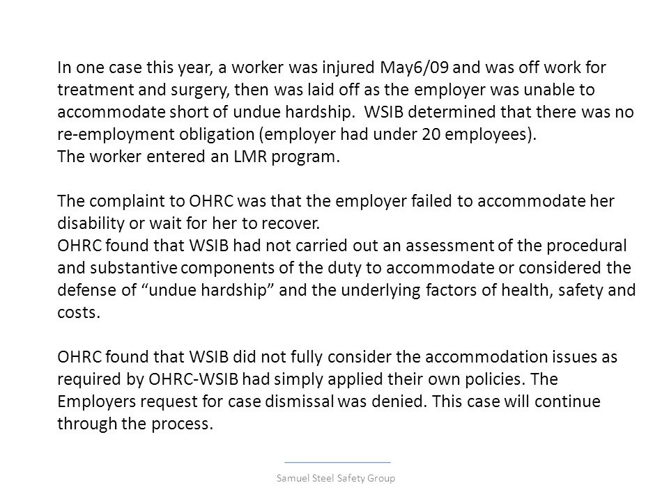 In one case this year, a worker was injured May6/09 and was off work for treatment and surgery, then was laid off as the employer was unable to accommodate short of undue hardship.