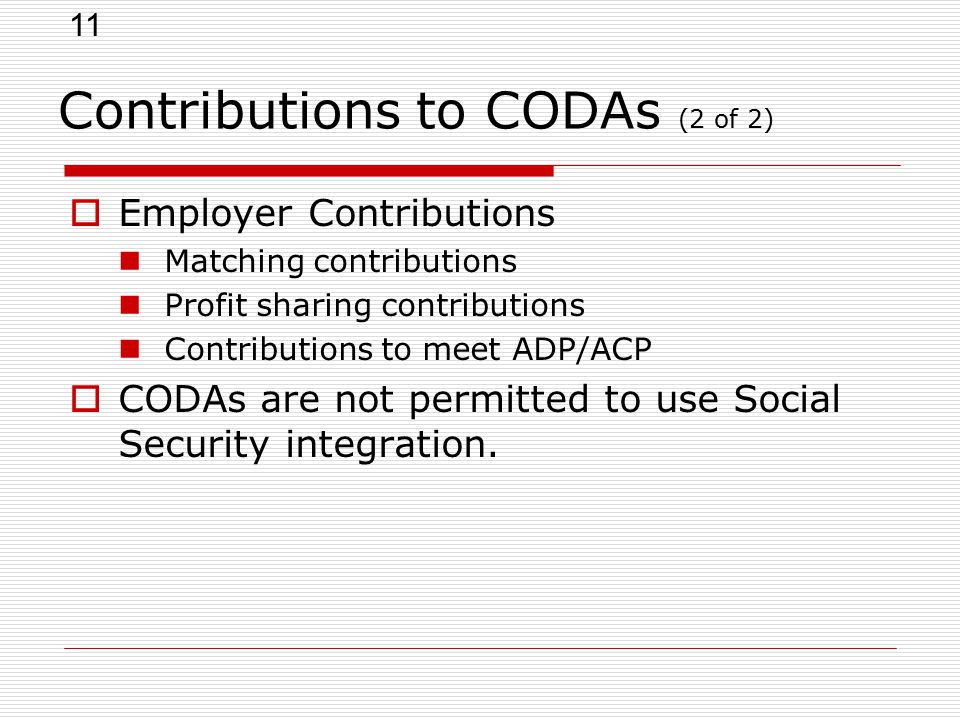 11 Contributions to CODAs (2 of 2)  Employer Contributions Matching contributions Profit sharing contributions Contributions to meet ADP/ACP  CODAs are not permitted to use Social Security integration.