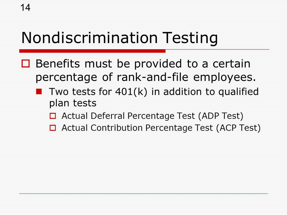 14 Nondiscrimination Testing  Benefits must be provided to a certain percentage of rank-and-file employees.