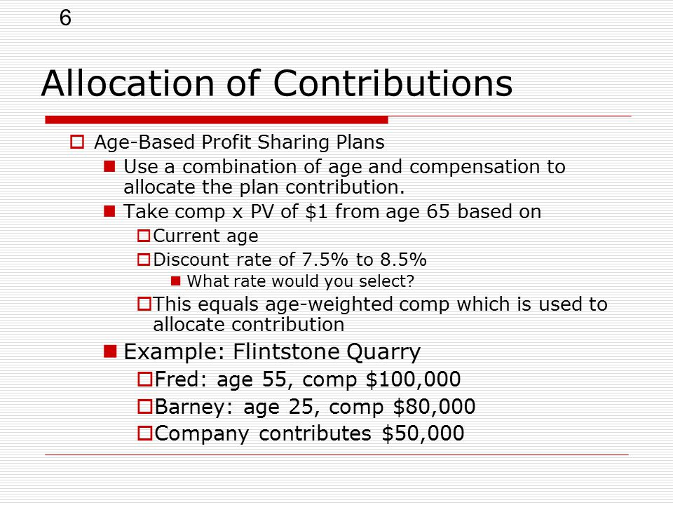 6 Allocation of Contributions  Age-Based Profit Sharing Plans Use a combination of age and compensation to allocate the plan contribution.