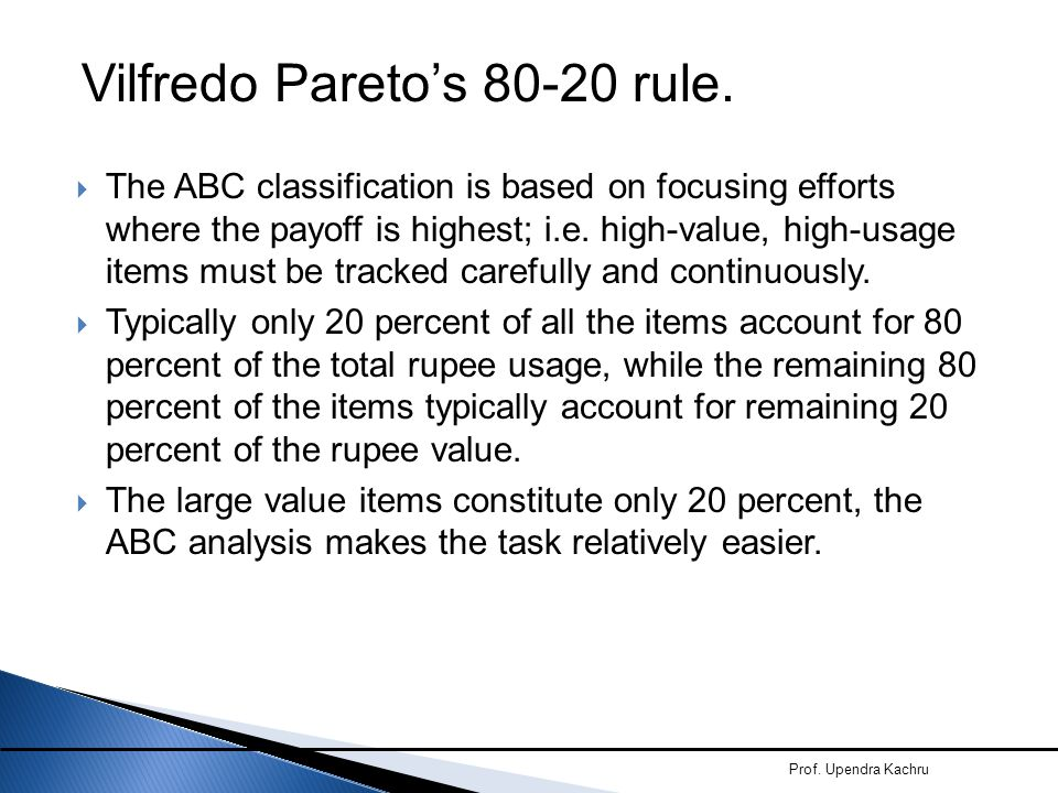  The ABC classification is based on focusing efforts where the payoff is highest; i.e. high-value, high-usage items must be tracked carefully and con