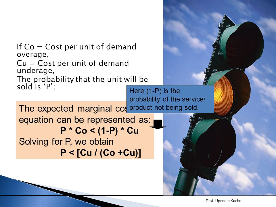 If Co = Cost per unit of demand overage, Cu = Cost per unit of demand underage, The probability that the unit will be sold is 'P'; Prof. Upendra Kachr