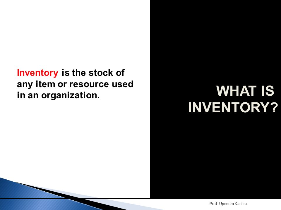 Inventory is the stock of any item or resource used in an organization. Prof. Upendra Kachru WHAT IS INVENTORY?