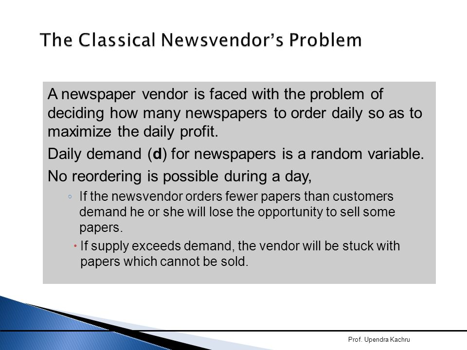 A newspaper vendor is faced with the problem of deciding how many newspapers to order daily so as to maximize the daily profit. Daily demand (d) for n