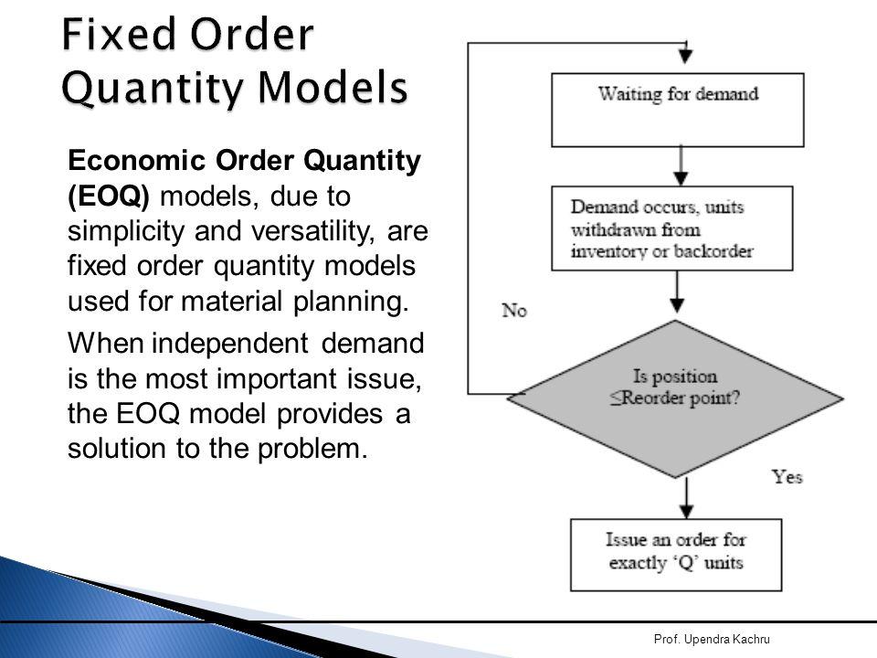 Fixed Order Quantity Models Economic Order Quantity (EOQ) models, due to simplicity and versatility, are fixed order quantity models used for material