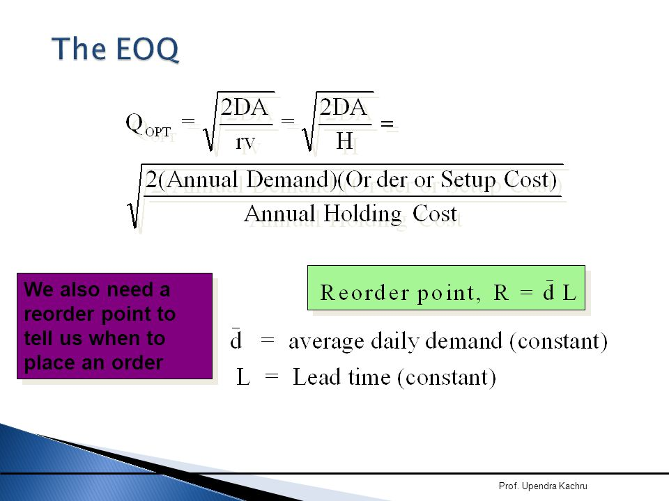 Prof. Upendra Kachru The EOQ We also need a reorder point to tell us when to place an order