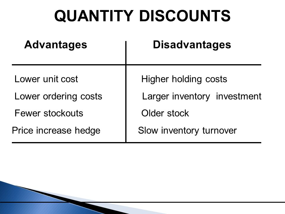 Lower unit cost Higher holding costs Lower ordering costs Larger inventory investment Fewer stockouts Older stock Price increase hedge Slow inventory