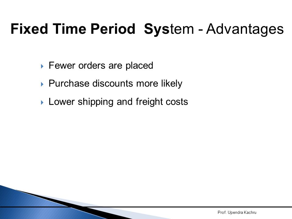  Fewer orders are placed  Purchase discounts more likely  Lower shipping and freight costs Prof. Upendra Kachru Fixed Time Period System - Advantag