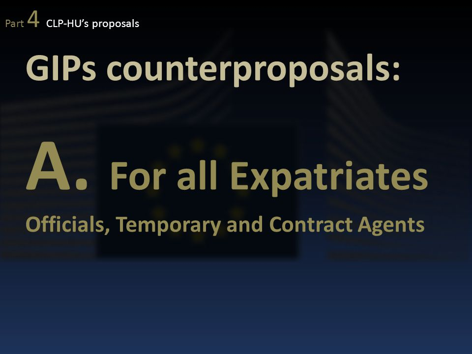 GIPs counterproposals: A. For all Expatriates Officials, Temporary and Contract Agents Part 4 CLP-HU's proposals