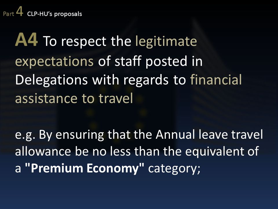 A4 To respect the legitimate expectations of staff posted in Delegations with regards to financial assistance to travel e.g. By ensuring that the Annu