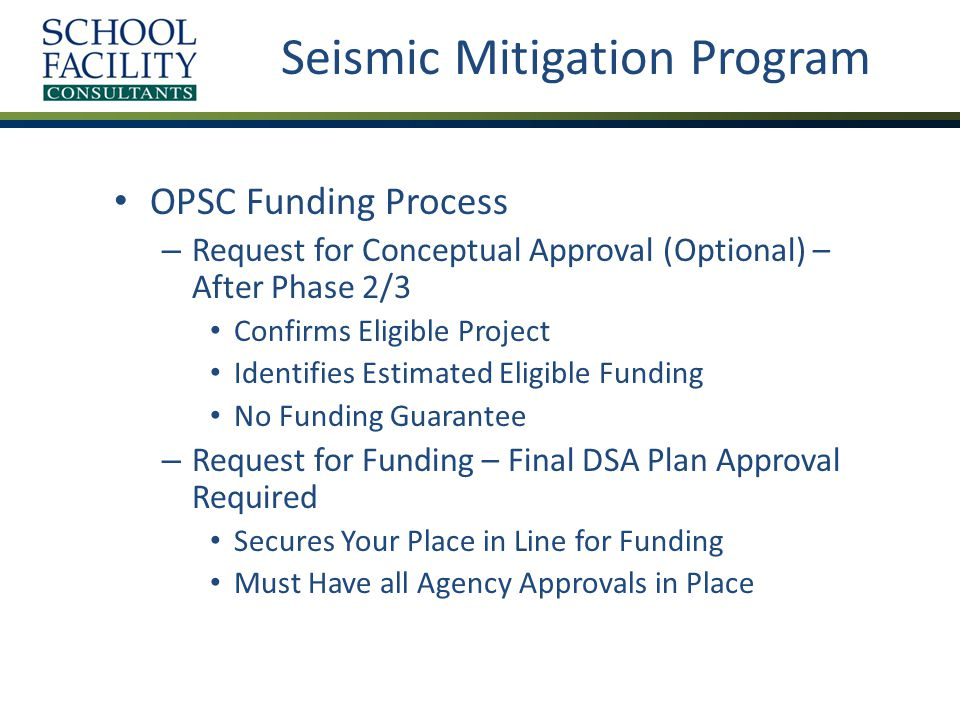 Seismic Mitigation Program OPSC Funding Process – Request for Conceptual Approval (Optional) – After Phase 2/3 Confirms Eligible Project Identifies Estimated Eligible Funding No Funding Guarantee – Request for Funding – Final DSA Plan Approval Required Secures Your Place in Line for Funding Must Have all Agency Approvals in Place