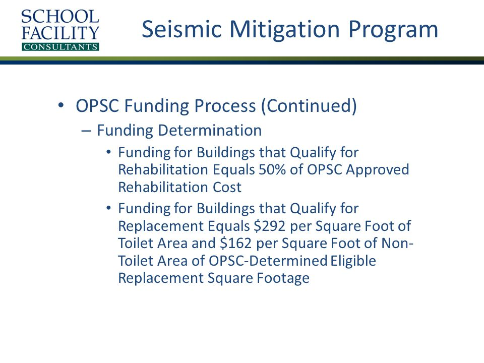 Seismic Mitigation Program OPSC Funding Process (Continued) – Funding Determination Funding for Buildings that Qualify for Rehabilitation Equals 50% of OPSC Approved Rehabilitation Cost Funding for Buildings that Qualify for Replacement Equals $292 per Square Foot of Toilet Area and $162 per Square Foot of Non- Toilet Area of OPSC-Determined Eligible Replacement Square Footage