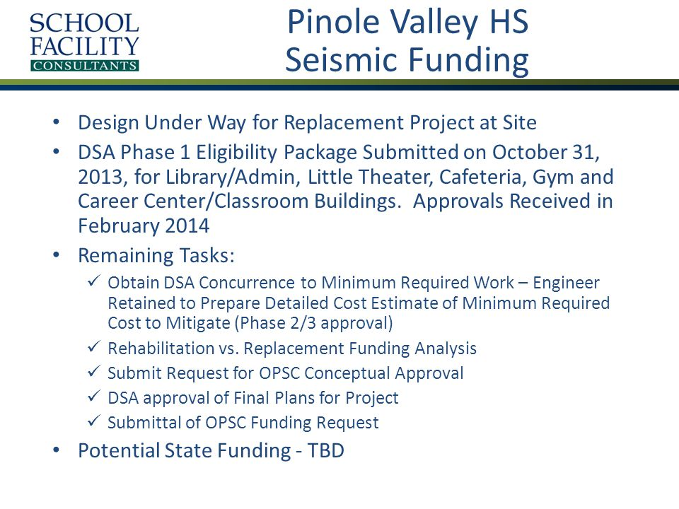 Valley View ES Seismic Funding Final Project DSA Plan Approval Received on February 13, 2014 Buildings Not Confirmed as Category 2 Permanent Classroom Buildings Identified by Structural Engineer as Wood and Steel-Framed with Some CMU Walls Remaining Tasks: Determine Building Eligibility If Eligible, Prepare and Submit Phase 1 to DSA Obtain DSA Concurrence to Minimum Required Work – Engineer Would Prepare Detailed Cost Estimate of Minimum Required Cost to Mitigate (Phase 2/3).