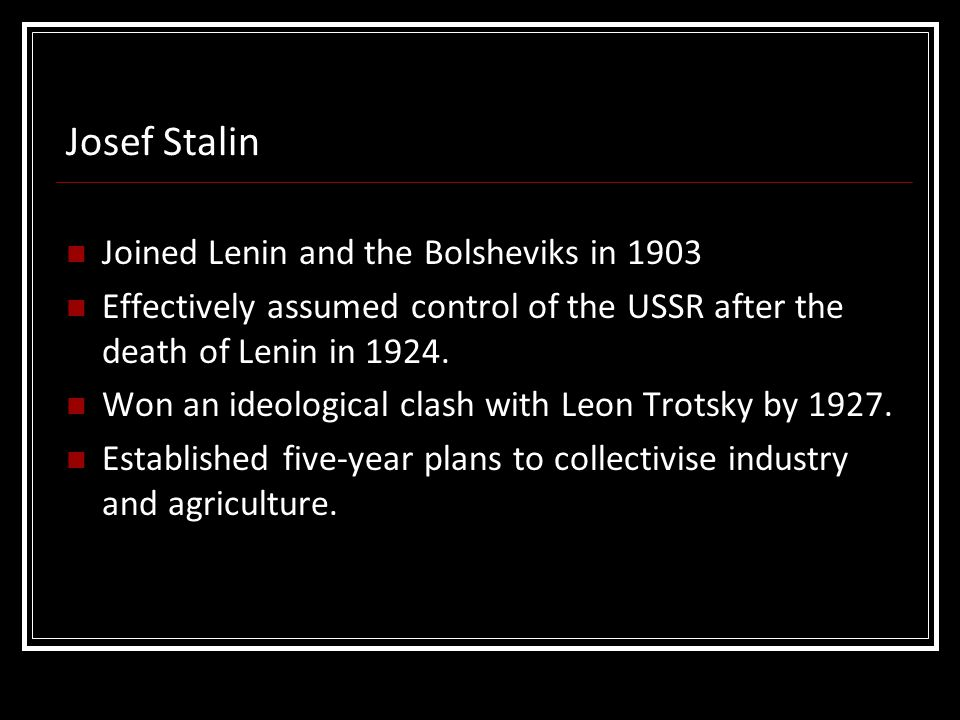 Joined Lenin and the Bolsheviks in 1903 Effectively assumed control of the USSR after the death of Lenin in 1924. Won an ideological clash with Leon T