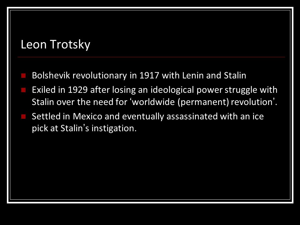 Bolshevik revolutionary in 1917 with Lenin and Stalin Exiled in 1929 after losing an ideological power struggle with Stalin over the need for 'worldwi