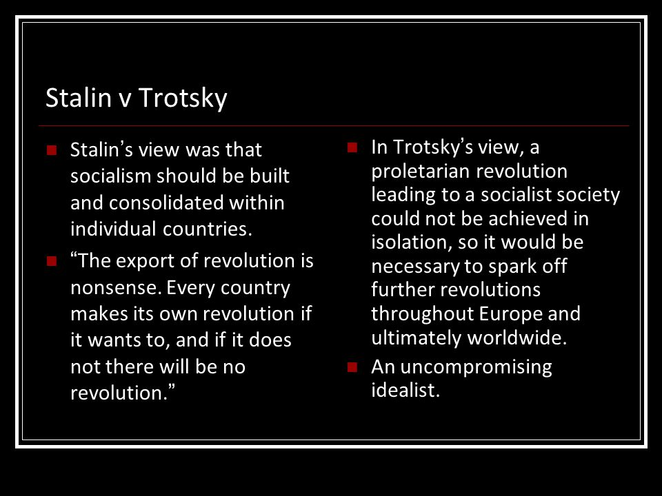 """Stalin v Trotsky Stalin's view was that socialism should be built and consolidated within individual countries. """"The export of revolution is nonsense."""