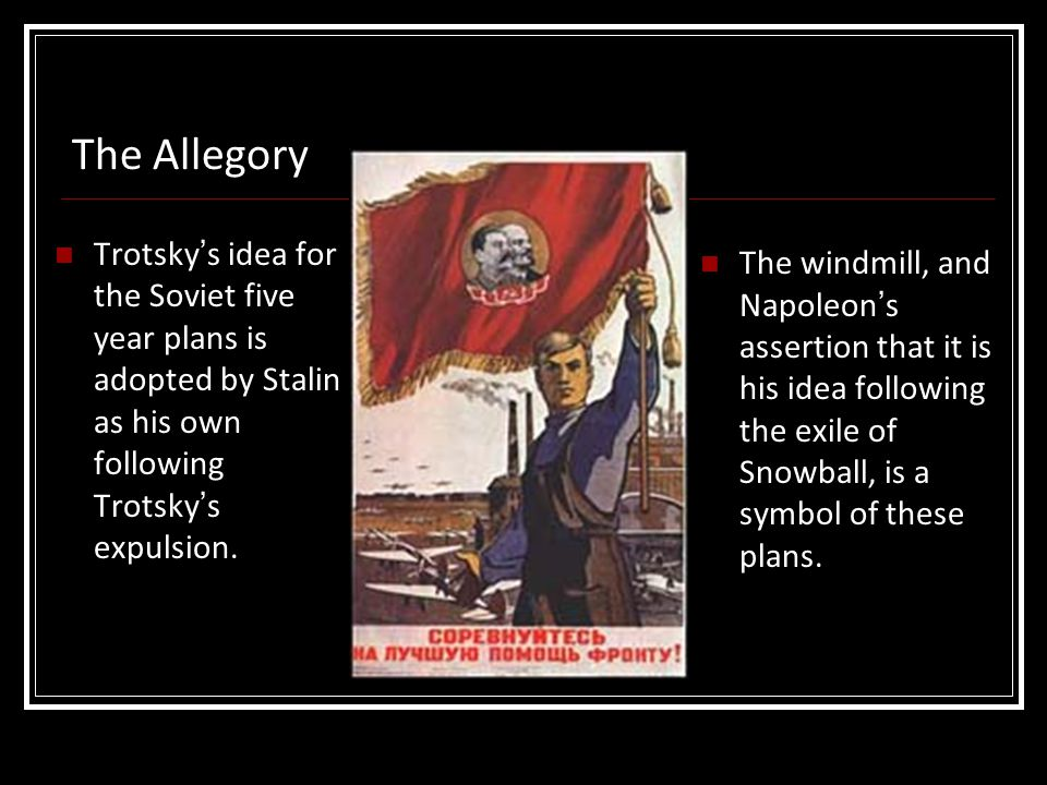 The Allegory Trotsky's idea for the Soviet five year plans is adopted by Stalin as his own following Trotsky's expulsion. The windmill, and Napoleon's