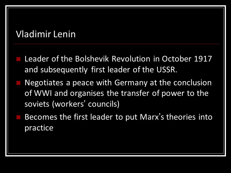 Leader of the Bolshevik Revolution in October 1917 and subsequently first leader of the USSR. Negotiates a peace with Germany at the conclusion of WWI