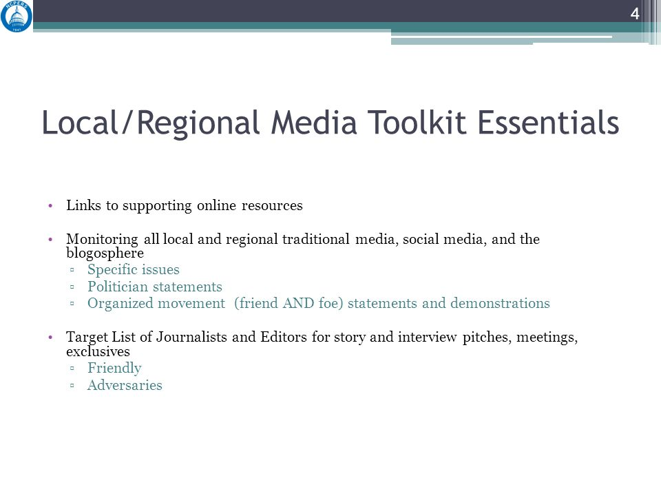 Local/Regional Media Toolkit Essentials Links to supporting online resources Monitoring all local and regional traditional media, social media, and the blogosphere ▫Specific issues ▫Politician statements ▫Organized movement (friend AND foe) statements and demonstrations Target List of Journalists and Editors for story and interview pitches, meetings, exclusives ▫Friendly ▫Adversaries 4