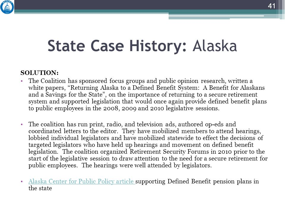 State Case History: Alaska SOLUTION: The Coalition has sponsored focus groups and public opinion research, written a white papers, Returning Alaska to a Defined Benefit System: A Benefit for Alaskans and a Savings for the State , on the importance of returning to a secure retirement system and supported legislation that would once again provide defined benefit plans to public employees in the 2008, 2009 and 2010 legislative sessions.