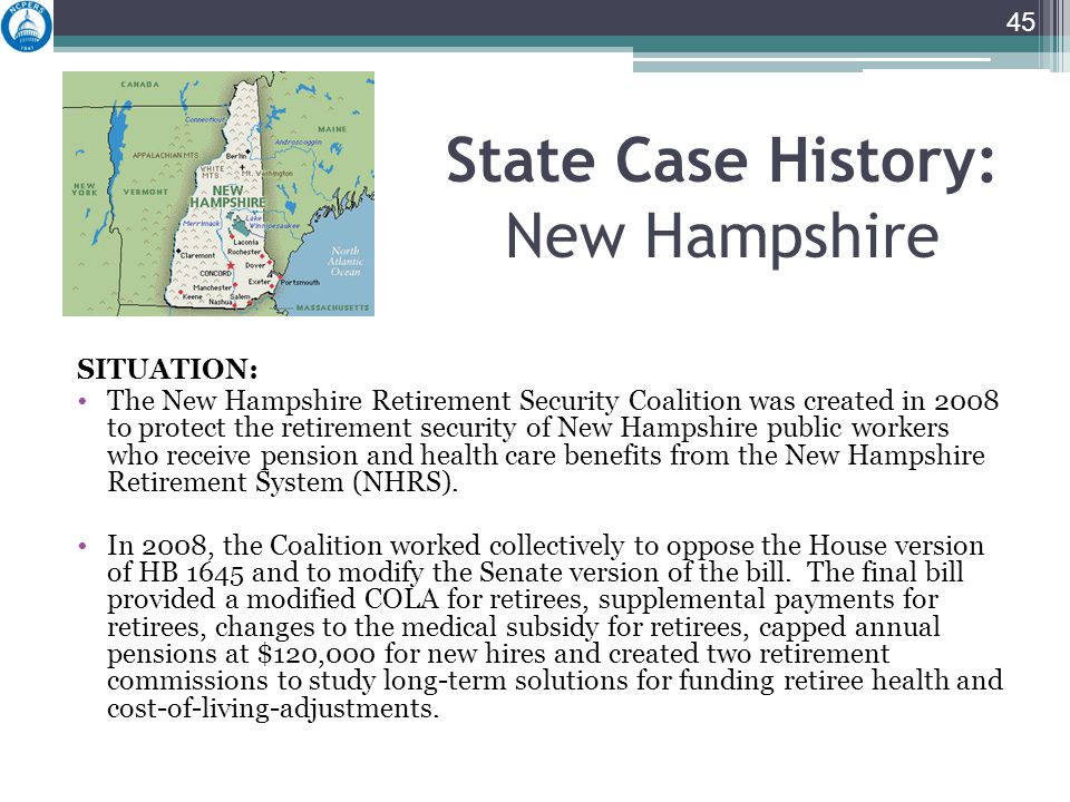 State Case History: New Hampshire SITUATION: The New Hampshire Retirement Security Coalition was created in 2008 to protect the retirement security of New Hampshire public workers who receive pension and health care benefits from the New Hampshire Retirement System (NHRS).