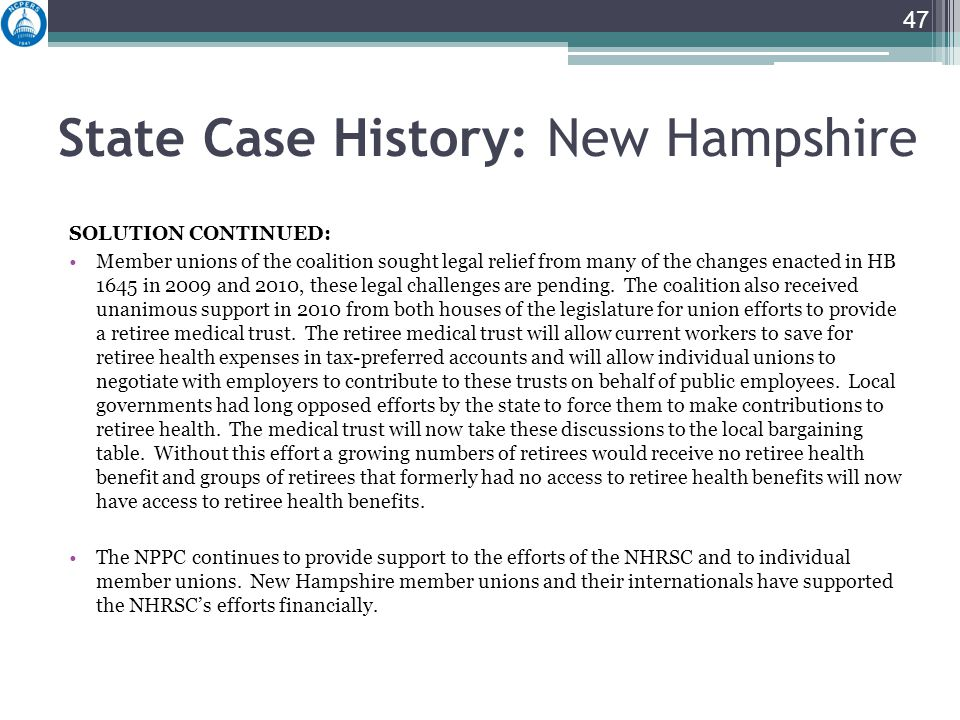 State Case History: New Hampshire SOLUTION CONTINUED: Member unions of the coalition sought legal relief from many of the changes enacted in HB 1645 in 2009 and 2010, these legal challenges are pending.