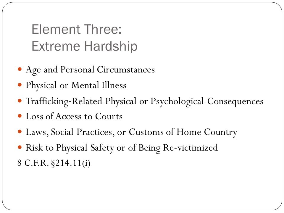 Element Three: Extreme Hardship Age and Personal Circumstances Physical or Mental Illness Trafficking ‐ Related Physical or Psychological Consequences Loss of Access to Courts Laws, Social Practices, or Customs of Home Country Risk to Physical Safety or of Being Re-victimized 8 C.F.R.