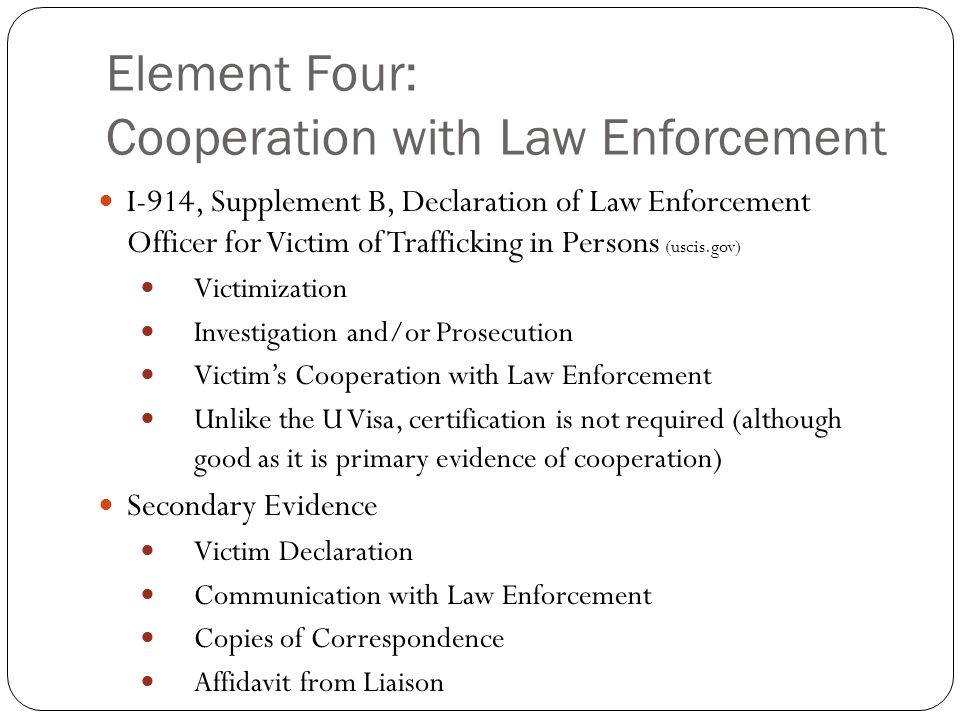 Element Four: Cooperation with Law Enforcement I-914, Supplement B, Declaration of Law Enforcement Officer for Victim of Trafficking in Persons (uscis.gov) Victimization Investigation and/or Prosecution Victim's Cooperation with Law Enforcement Unlike the U Visa, certification is not required (although good as it is primary evidence of cooperation) Secondary Evidence Victim Declaration Communication with Law Enforcement Copies of Correspondence Affidavit from Liaison