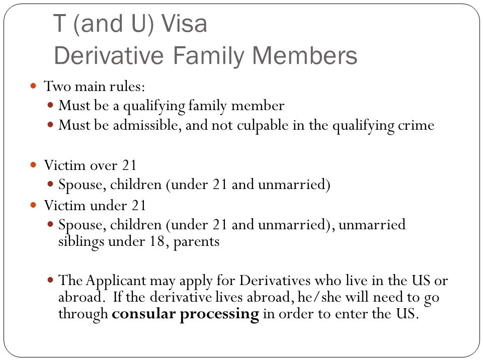 T (and U) Visa Derivative Family Members Two main rules: Must be a qualifying family member Must be admissible, and not culpable in the qualifying crime Victim over 21 Spouse, children (under 21 and unmarried) Victim under 21 Spouse, children (under 21 and unmarried), unmarried siblings under 18, parents The Applicant may apply for Derivatives who live in the US or abroad.