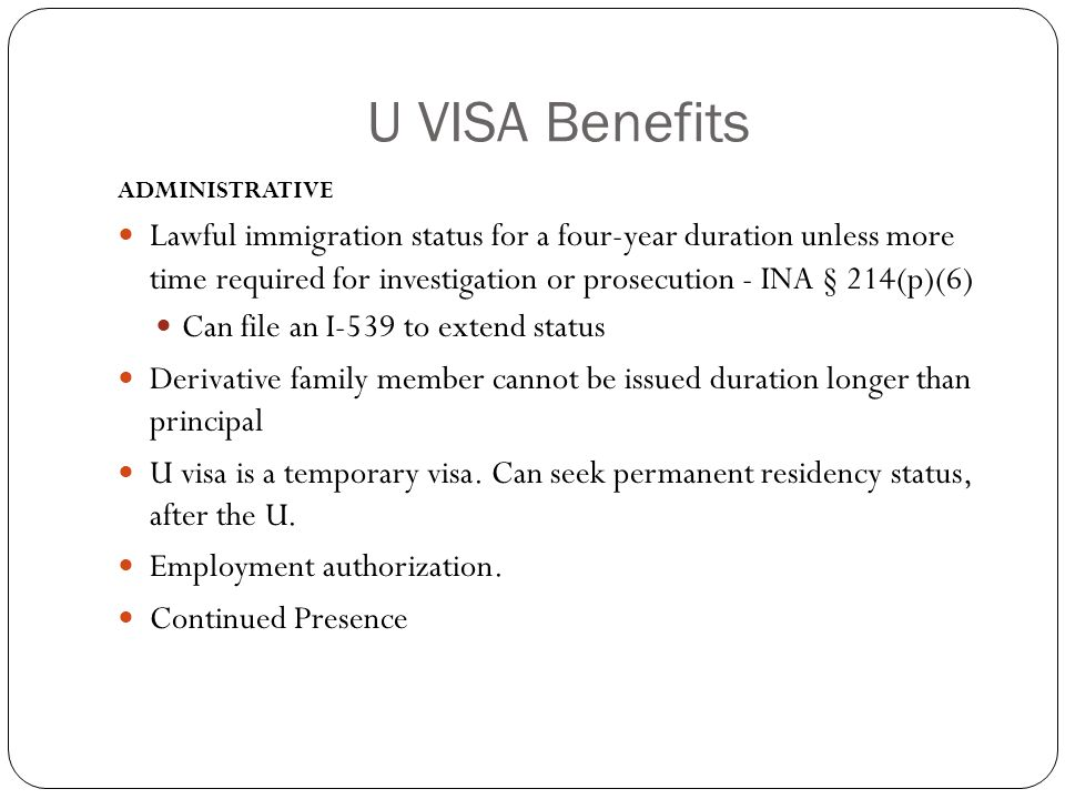 U VISA Benefits ADMINISTRATIVE Lawful immigration status for a four-year duration unless more time required for investigation or prosecution - INA § 214(p)(6) Can file an I-539 to extend status Derivative family member cannot be issued duration longer than principal U visa is a temporary visa.