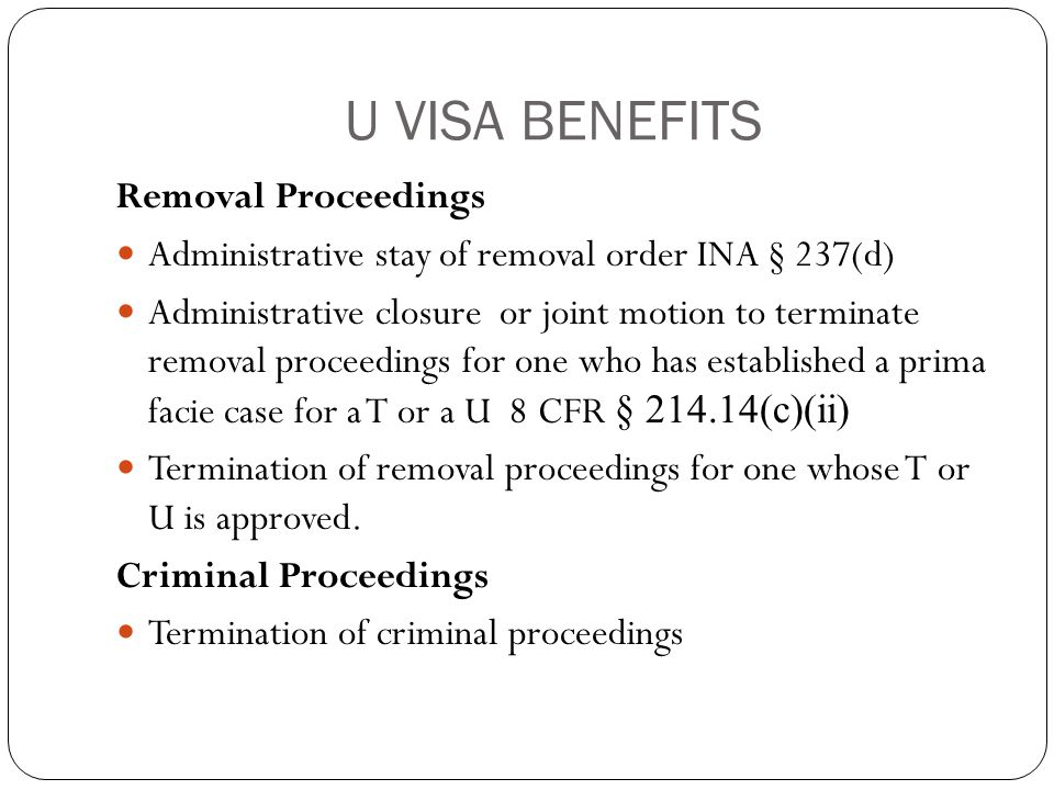 U VISA BENEFITS Removal Proceedings Administrative stay of removal order INA § 237(d) Administrative closure or joint motion to terminate removal proceedings for one who has established a prima facie case for a T or a U 8 CFR § 214.14(c)(ii) Termination of removal proceedings for one whose T or U is approved.