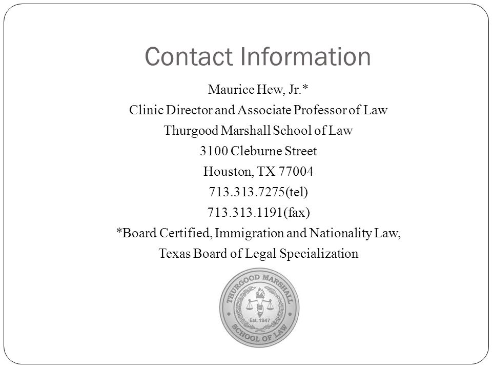 Contact Information Maurice Hew, Jr.* Clinic Director and Associate Professor of Law Thurgood Marshall School of Law 3100 Cleburne Street Houston, TX 77004 713.313.7275(tel) 713.313.1191(fax) *Board Certified, Immigration and Nationality Law, Texas Board of Legal Specialization