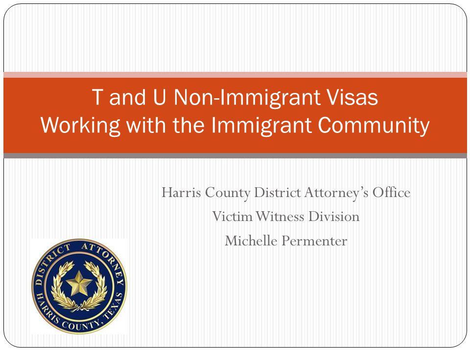 Harris County District Attorney's Office Victim Witness Division Michelle Permenter T and U Non-Immigrant Visas Working with the Immigrant Community