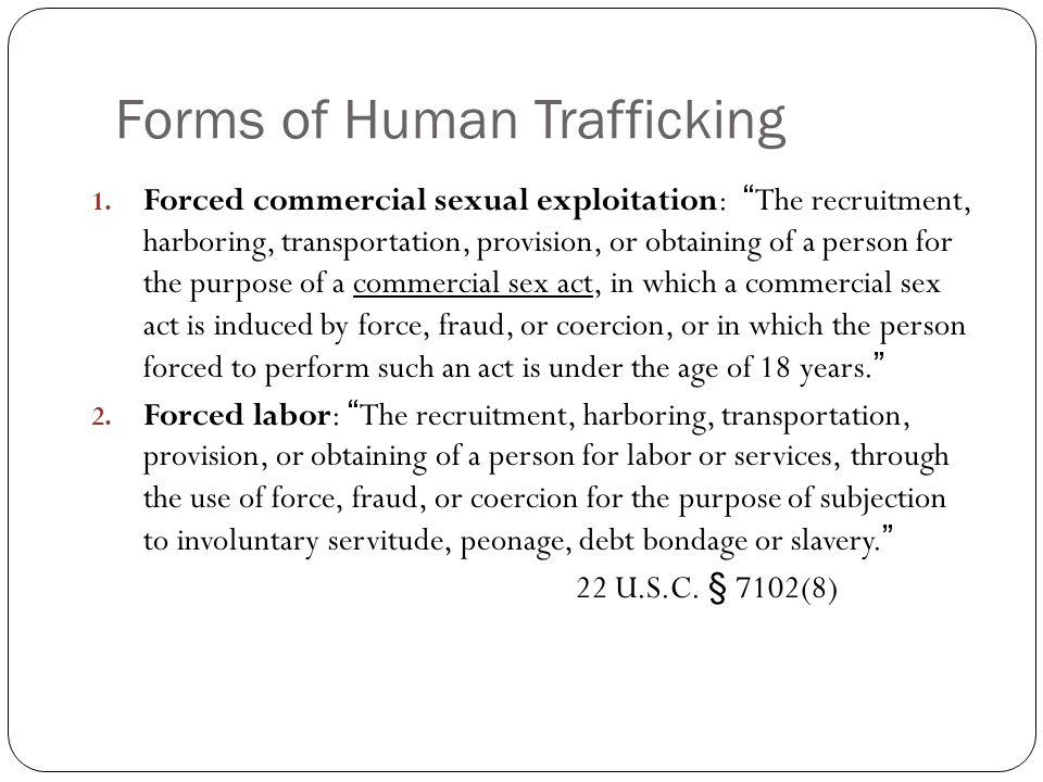 Elements of Human Trafficking Force Physical beatings Sexual Violence (rape) Drug/Alcohol abuse Withholding of documents Deprivation (lack of food/water) Physical restraint Confinement/Isolation Fraud False documents False offers of employment (American dream enticement) Deception Coercion Debt bondage (repayment of expenses) Psychological Abuse Control through threats of violence to victim or victim's family reporting to immigration officials