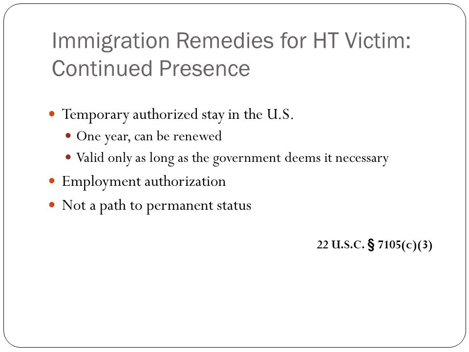 Immigration Remedies for HT Victim: Continued Presence Temporary authorized stay in the U.S.