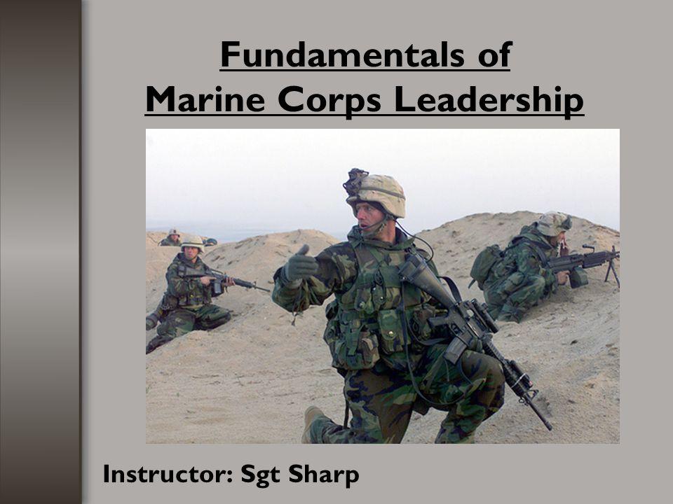 Fundamentals of Marine Corps Leadership Instructor: Sgt Sharp