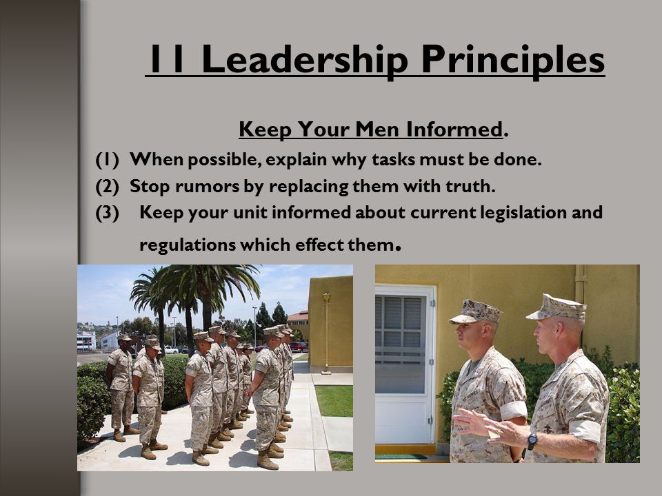 11 Leadership Principles Keep Your Men Informed. (1) When possible, explain why tasks must be done. (2) Stop rumors by replacing them with truth. (3)K