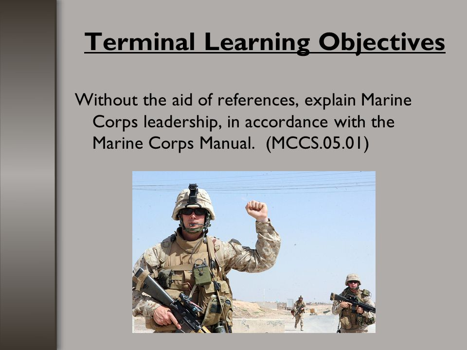 Terminal Learning Objectives Without the aid of references, explain Marine Corps leadership, in accordance with the Marine Corps Manual. (MCCS.05.01)