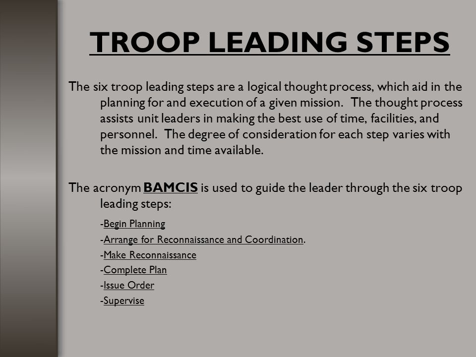 TROOP LEADING STEPS The six troop leading steps are a logical thought process, which aid in the planning for and execution of a given mission. The tho