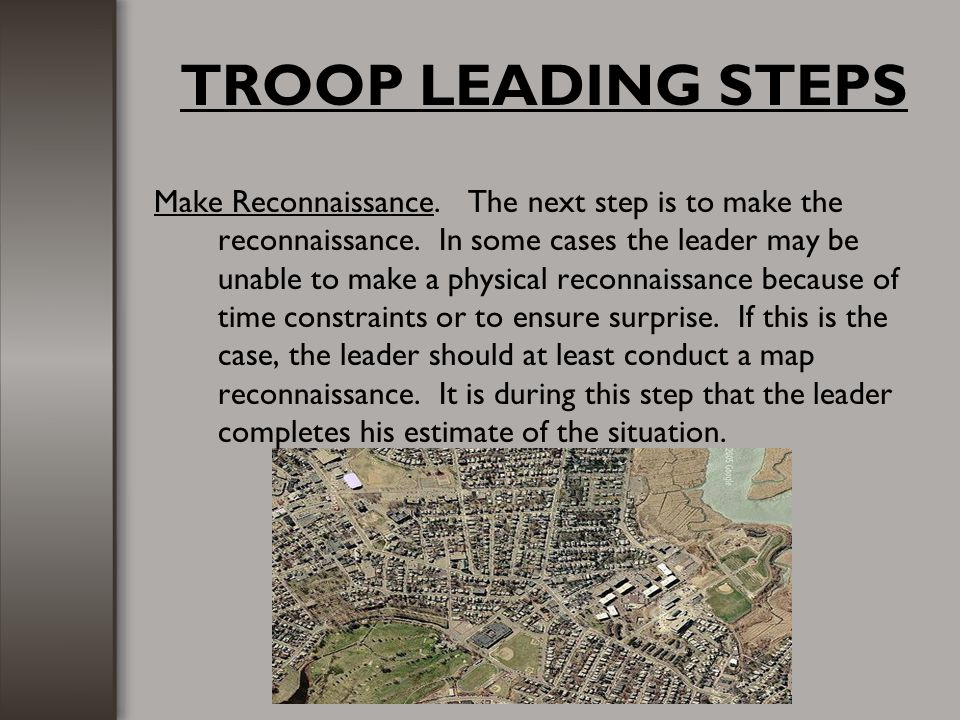 TROOP LEADING STEPS Make Reconnaissance. The next step is to make the reconnaissance. In some cases the leader may be unable to make a physical reconn