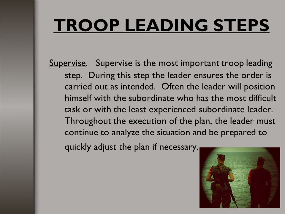 TROOP LEADING STEPS Supervise. Supervise is the most important troop leading step. During this step the leader ensures the order is carried out as int