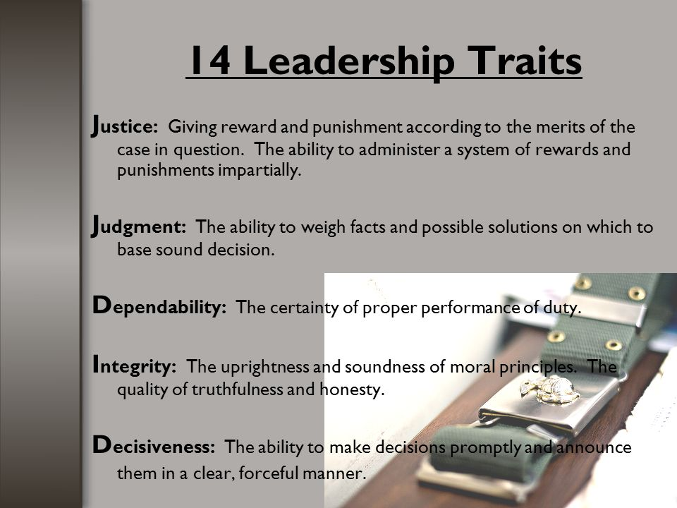 14 Leadership Traits J ustice: Giving reward and punishment according to the merits of the case in question. The ability to administer a system of rew