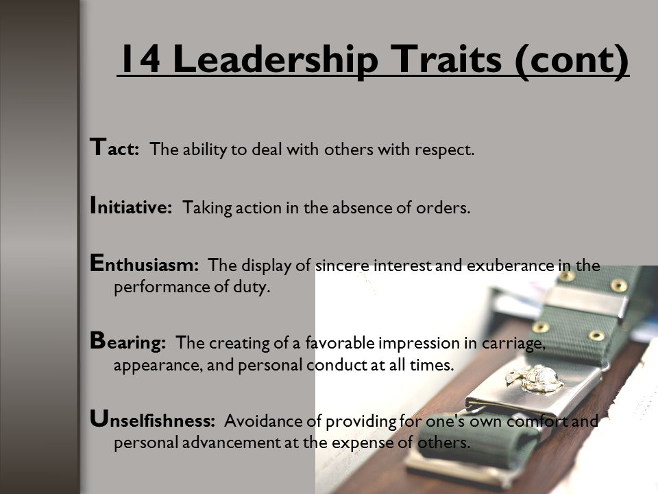 14 Leadership Traits (cont) C ourage: The mental quality that recognizes fear of danger or criticism, but enables a man to proceed in the face of it with calmness and firmness.