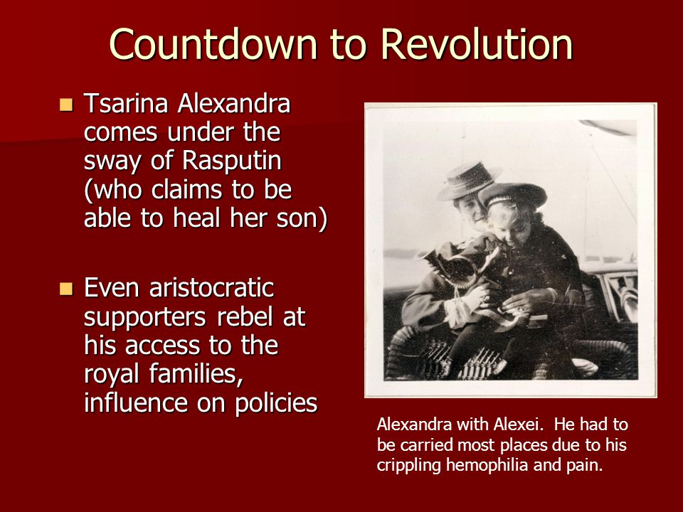 Countdown to Revolution Tsarina Alexandra comes under the sway of Rasputin (who claims to be able to heal her son) Tsarina Alexandra comes under the sway of Rasputin (who claims to be able to heal her son) Even aristocratic supporters rebel at his access to the royal families, influence on policies Even aristocratic supporters rebel at his access to the royal families, influence on policies Alexandra with Alexei.
