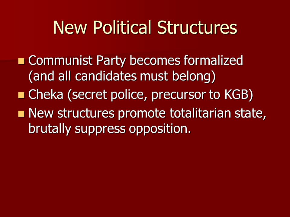 New Political Structures Communist Party becomes formalized (and all candidates must belong) Communist Party becomes formalized (and all candidates must belong) Cheka (secret police, precursor to KGB) Cheka (secret police, precursor to KGB) New structures promote totalitarian state, brutally suppress opposition.
