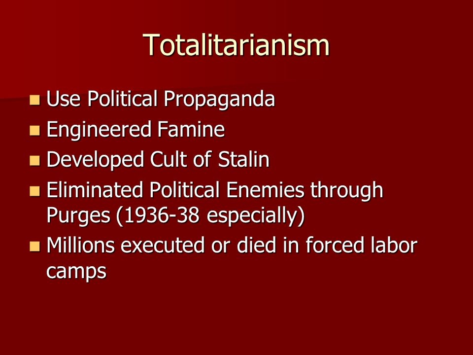 Totalitarianism Use Political Propaganda Use Political Propaganda Engineered Famine Engineered Famine Developed Cult of Stalin Developed Cult of Stalin Eliminated Political Enemies through Purges (1936-38 especially) Eliminated Political Enemies through Purges (1936-38 especially) Millions executed or died in forced labor camps Millions executed or died in forced labor camps
