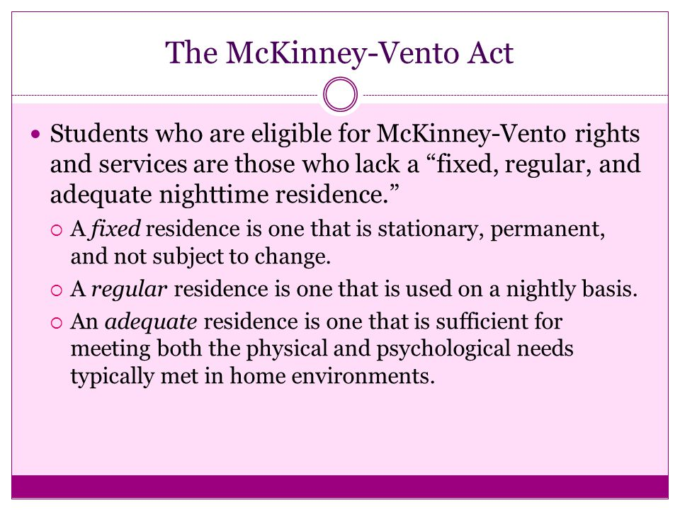 The McKinney-Vento Act Students who are eligible for McKinney-Vento rights and services are those who lack a fixed, regular, and adequate nighttime residence.  A fixed residence is one that is stationary, permanent, and not subject to change.