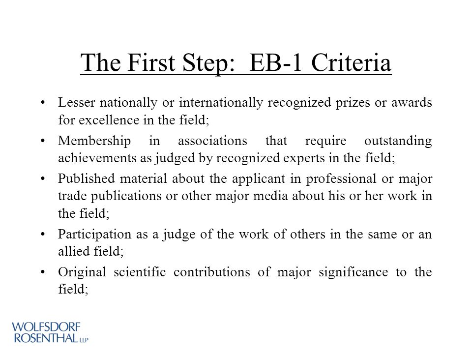 The First Step: EB-1 Criteria Lesser nationally or internationally recognized prizes or awards for excellence in the field; Membership in associations that require outstanding achievements as judged by recognized experts in the field; Published material about the applicant in professional or major trade publications or other major media about his or her work in the field; Participation as a judge of the work of others in the same or an allied field; Original scientific contributions of major significance to the field;