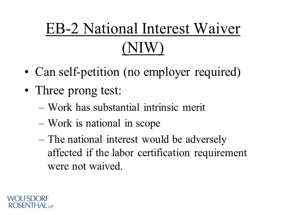 EB-2 National Interest Waiver (NIW) Can self-petition (no employer required) Three prong test: –Work has substantial intrinsic merit –Work is national in scope –The national interest would be adversely affected if the labor certification requirement were not waived.