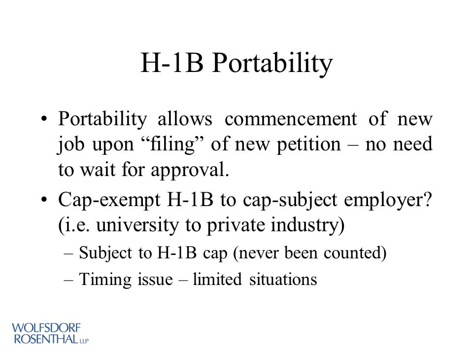 H-1B Portability Portability allows commencement of new job upon filing of new petition – no need to wait for approval.